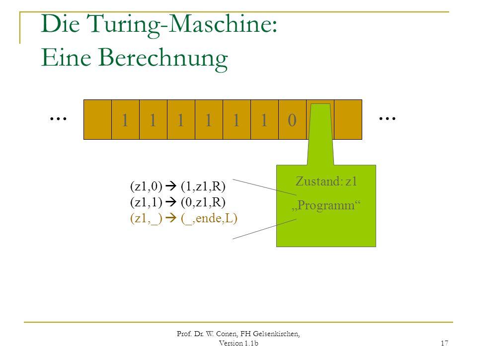 Prof. Dr. W. Conen, FH Gelsenkirchen, Version 1.1b 17 Die Turing-Maschine: Eine Berechnung... 1110011 1 Zustand: z1 Programm (z1,0) (1,z1,R) (z1,1) (0