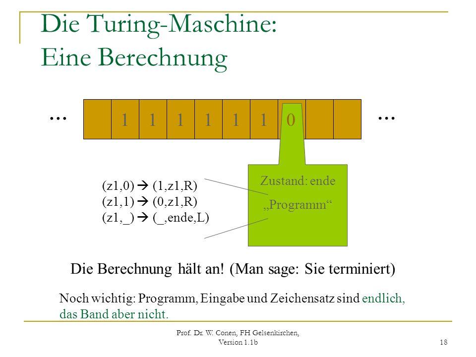 Prof. Dr. W. Conen, FH Gelsenkirchen, Version 1.1b 18 Die Turing-Maschine: Eine Berechnung... 111011 1 Zustand: ende Programm (z1,0) (1,z1,R) (z1,1) (