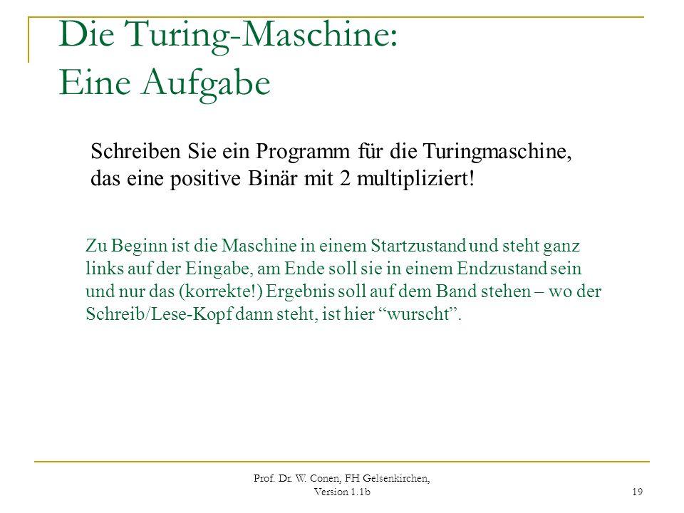 Prof. Dr. W. Conen, FH Gelsenkirchen, Version 1.1b 19 Die Turing-Maschine: Eine Aufgabe Schreiben Sie ein Programm für die Turingmaschine, das eine po