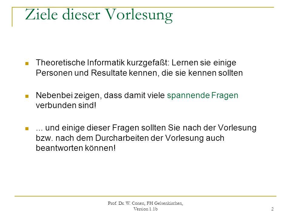 Prof. Dr. W. Conen, FH Gelsenkirchen, Version 1.1b 2 Ziele dieser Vorlesung Theoretische Informatik kurzgefaßt: Lernen sie einige Personen und Resulta