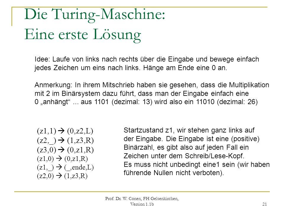 Prof. Dr. W. Conen, FH Gelsenkirchen, Version 1.1b 21 Die Turing-Maschine: Eine erste Lösung (z1,1) (0,z2,L) (z2,_) (1,z3,R) (z3,0) (0,z1,R) (z1,0) (0