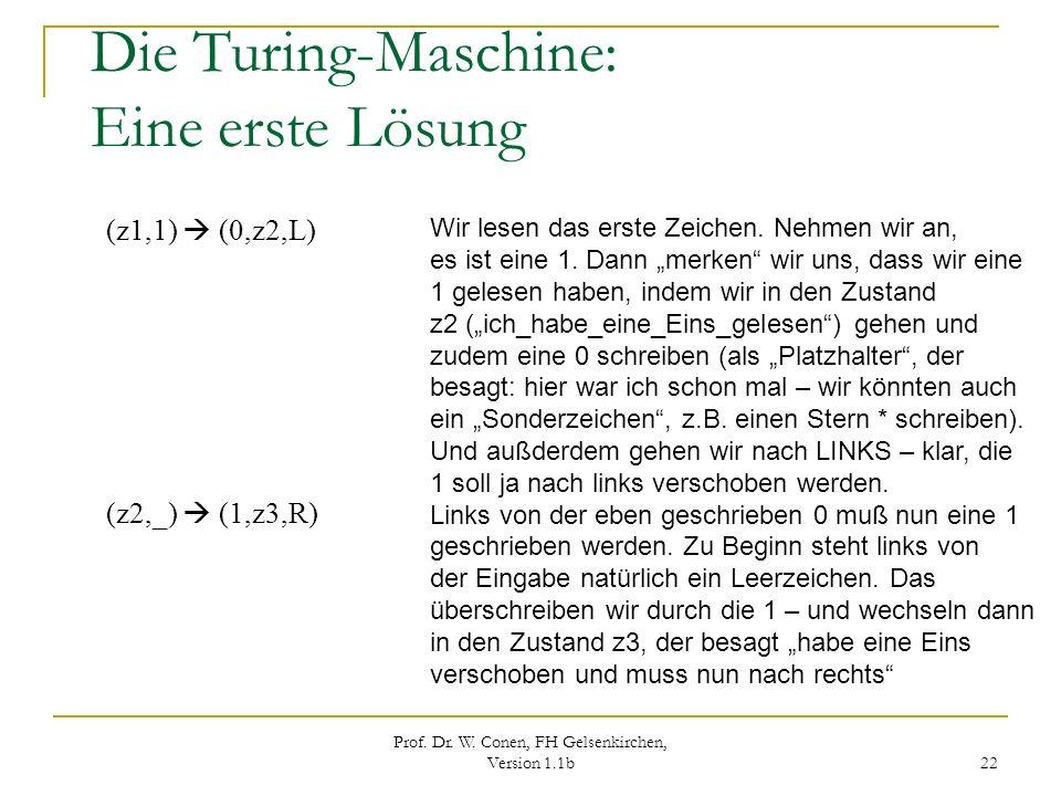 Prof. Dr. W. Conen, FH Gelsenkirchen, Version 1.1b 22 Die Turing-Maschine: Eine erste Lösung (z1,1) (0,z2,L) (z2,_) (1,z3,R) Wir lesen das erste Zeich