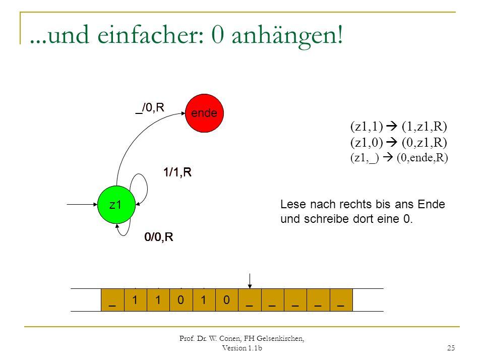 Prof. Dr. W. Conen, FH Gelsenkirchen, Version 1.1b 25 0/0,R _/0,R 1/1,R...und einfacher: 0 anhängen! z1 ende z1 1/1,R ende (z1,1) (1,z1,R) (z1,0) (0,z