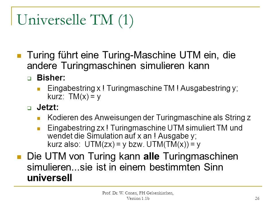Prof. Dr. W. Conen, FH Gelsenkirchen, Version 1.1b 26 Universelle TM (1) Turing führt eine Turing-Maschine UTM ein, die andere Turingmaschinen simulie