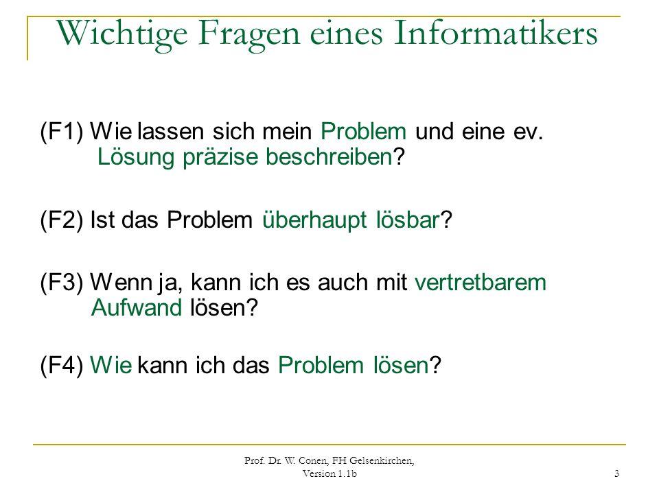 Prof. Dr. W. Conen, FH Gelsenkirchen, Version 1.1b 3 Wichtige Fragen eines Informatikers (F1) Wie lassen sich mein Problem und eine ev. Lösung präzise