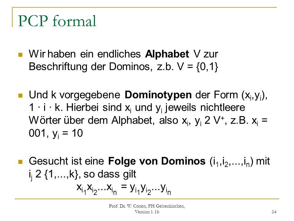 Prof. Dr. W. Conen, FH Gelsenkirchen, Version 1.1b 34 PCP formal Wir haben ein endliches Alphabet V zur Beschriftung der Dominos, z.b. V = {0,1} Und k