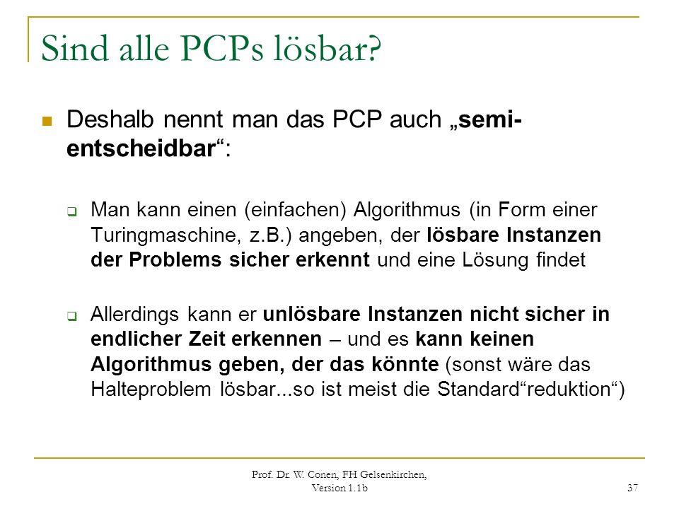 Prof. Dr. W. Conen, FH Gelsenkirchen, Version 1.1b 37 Sind alle PCPs lösbar? Deshalb nennt man das PCP auch semi- entscheidbar: Man kann einen (einfac
