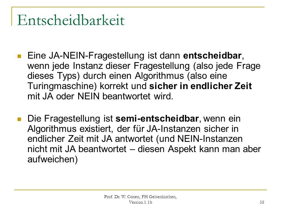 Prof. Dr. W. Conen, FH Gelsenkirchen, Version 1.1b 38 Entscheidbarkeit Eine JA-NEIN-Fragestellung ist dann entscheidbar, wenn jede Instanz dieser Frag