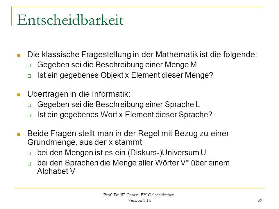 Prof. Dr. W. Conen, FH Gelsenkirchen, Version 1.1b 39 Entscheidbarkeit Die klassische Fragestellung in der Mathematik ist die folgende: Gegeben sei di