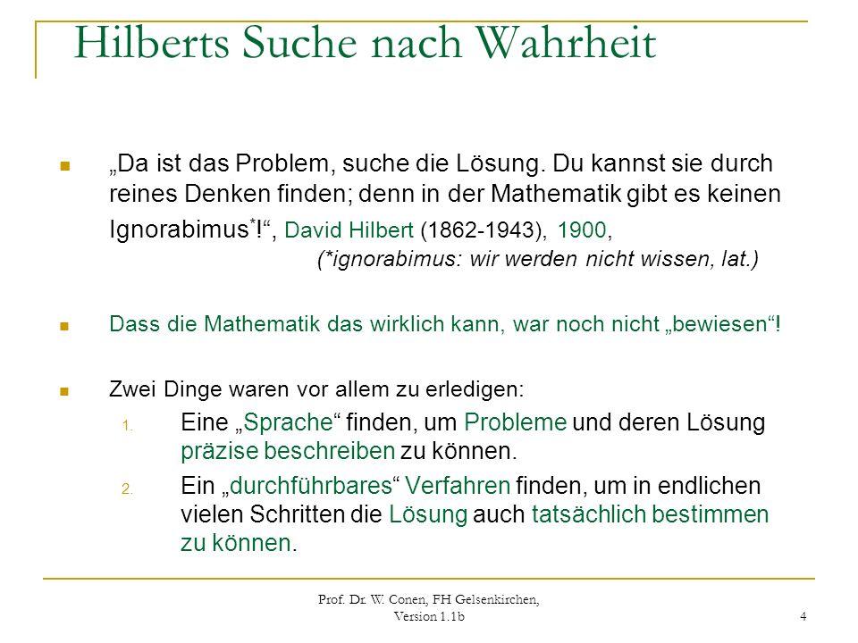 Prof. Dr. W. Conen, FH Gelsenkirchen, Version 1.1b 4 Hilberts Suche nach Wahrheit Da ist das Problem, suche die Lösung. Du kannst sie durch reines Den