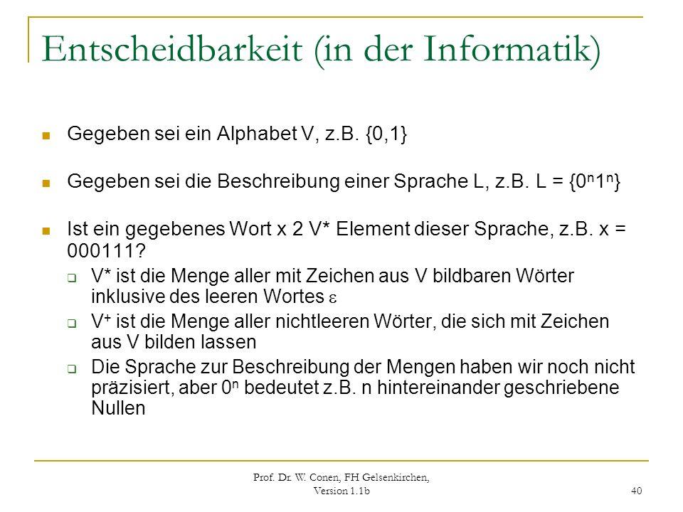 Prof. Dr. W. Conen, FH Gelsenkirchen, Version 1.1b 40 Entscheidbarkeit (in der Informatik) Gegeben sei ein Alphabet V, z.B. {0,1} Gegeben sei die Besc