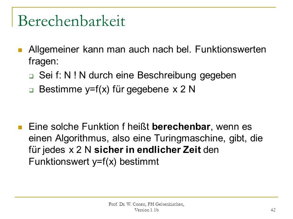 Prof. Dr. W. Conen, FH Gelsenkirchen, Version 1.1b 42 Berechenbarkeit Allgemeiner kann man auch nach bel. Funktionswerten fragen: Sei f: N ! N durch e