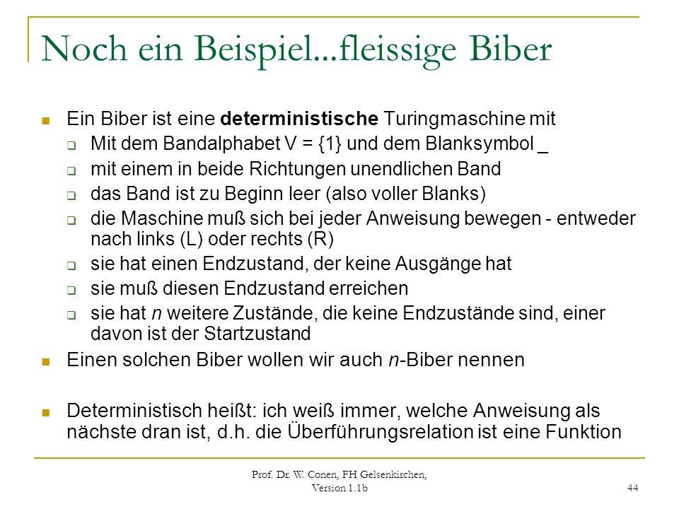 Prof. Dr. W. Conen, FH Gelsenkirchen, Version 1.1b 44 Noch ein Beispiel...fleissige Biber Ein Biber ist eine deterministische Turingmaschine mit Mit d