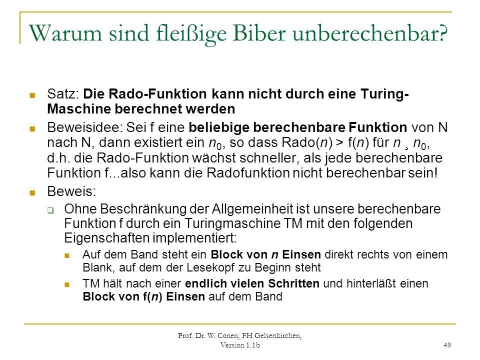 Prof. Dr. W. Conen, FH Gelsenkirchen, Version 1.1b 49 Warum sind fleißige Biber unberechenbar? Satz: Die Rado-Funktion kann nicht durch eine Turing- M