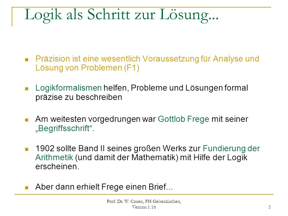 Prof. Dr. W. Conen, FH Gelsenkirchen, Version 1.1b 5 Logik als Schritt zur Lösung... Präzision ist eine wesentlich Voraussetzung für Analyse und Lösun