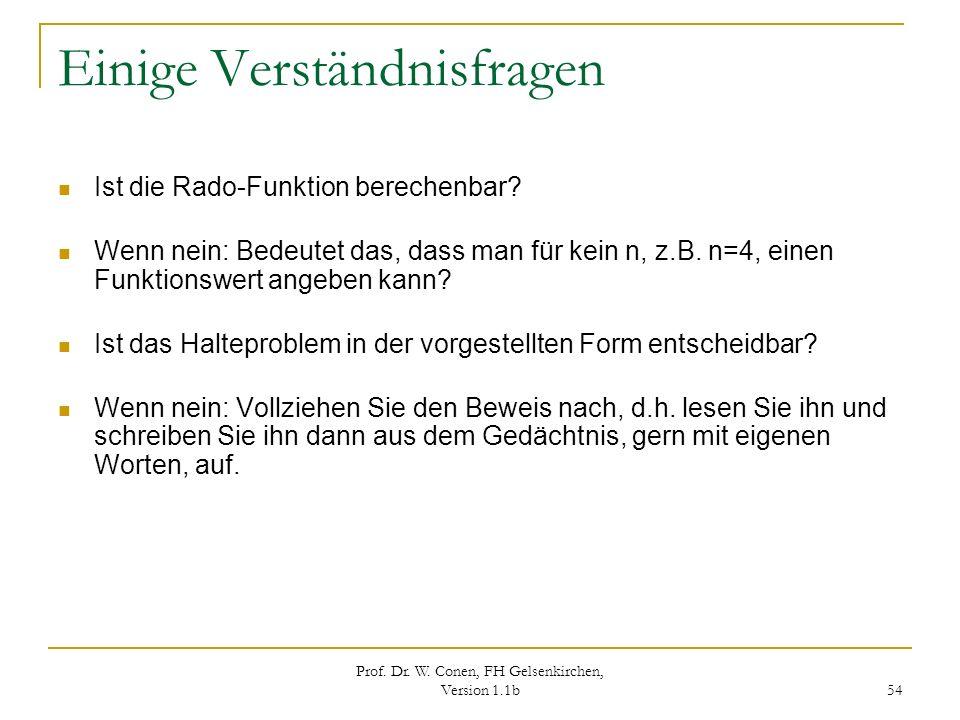 Prof. Dr. W. Conen, FH Gelsenkirchen, Version 1.1b 54 Einige Verständnisfragen Ist die Rado-Funktion berechenbar? Wenn nein: Bedeutet das, dass man fü