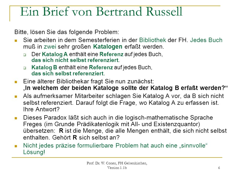 Prof. Dr. W. Conen, FH Gelsenkirchen, Version 1.1b 6 Ein Brief von Bertrand Russell Bitte, lösen Sie das folgende Problem: Sie arbeiten in dem Semeste