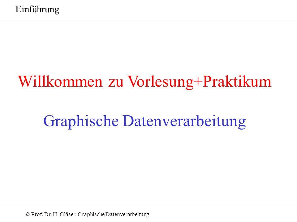 © Prof. Dr. H. Gläser, Graphische Datenverarbeitung Willkommen zu Vorlesung+Praktikum Graphische Datenverarbeitung Einführung