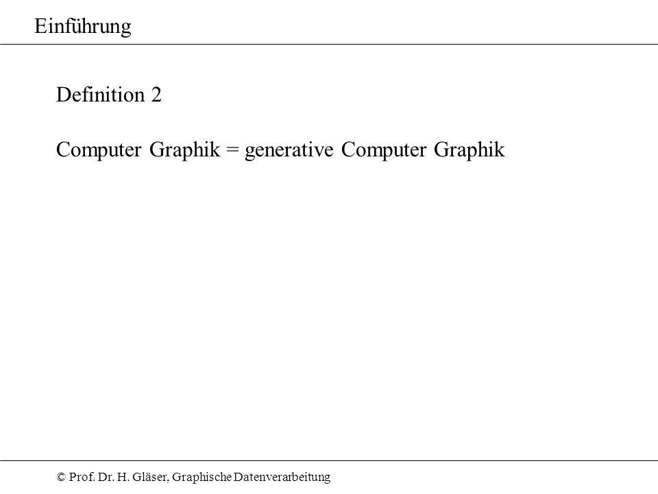 © Prof. Dr. H. Gläser, Graphische Datenverarbeitung Einführung Definition 2 Computer Graphik = generative Computer Graphik