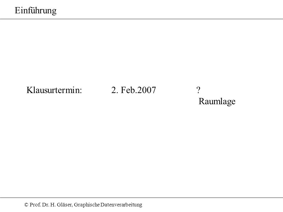 © Prof. Dr. H. Gläser, Graphische Datenverarbeitung Klausurtermin: 2. Feb.2007? Raumlage Einführung