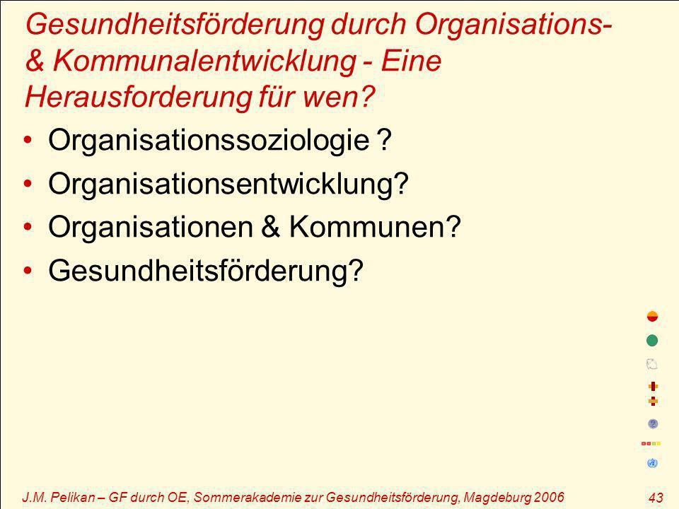 J.M. Pelikan – GF durch OE, Sommerakademie zur Gesundheitsförderung, Magdeburg 2006 43 Gesundheitsförderung durch Organisations- & Kommunalentwicklung