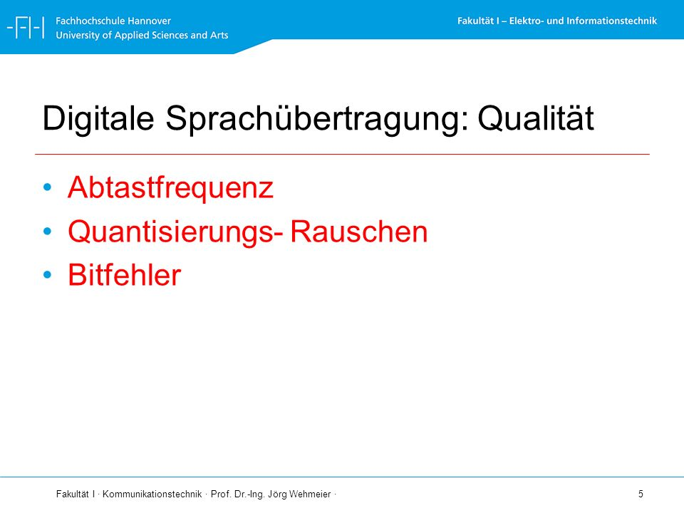 Fakultät I · Kommunikationstechnik · Prof. Dr.-Ing. Jörg Wehmeier · 5 Digitale Sprachübertragung: Qualität Abtastfrequenz Quantisierungs- Rauschen Bit