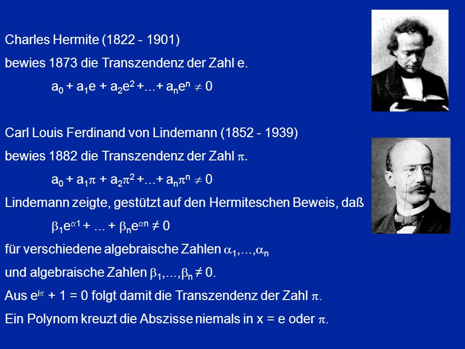 Charles Hermite (1822 - 1901) bewies 1873 die Transzendenz der Zahl e. a 0 + a 1 e + a 2 e 2 +...+ a n e n 0 Carl Louis Ferdinand von Lindemann (1852