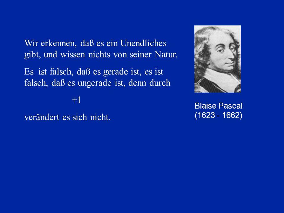 Blaise Pascal (1623 - 1662) Wir erkennen, daß es ein Unendliches gibt, und wissen nichts von seiner Natur. Es ist falsch, daß es gerade ist, es ist fa