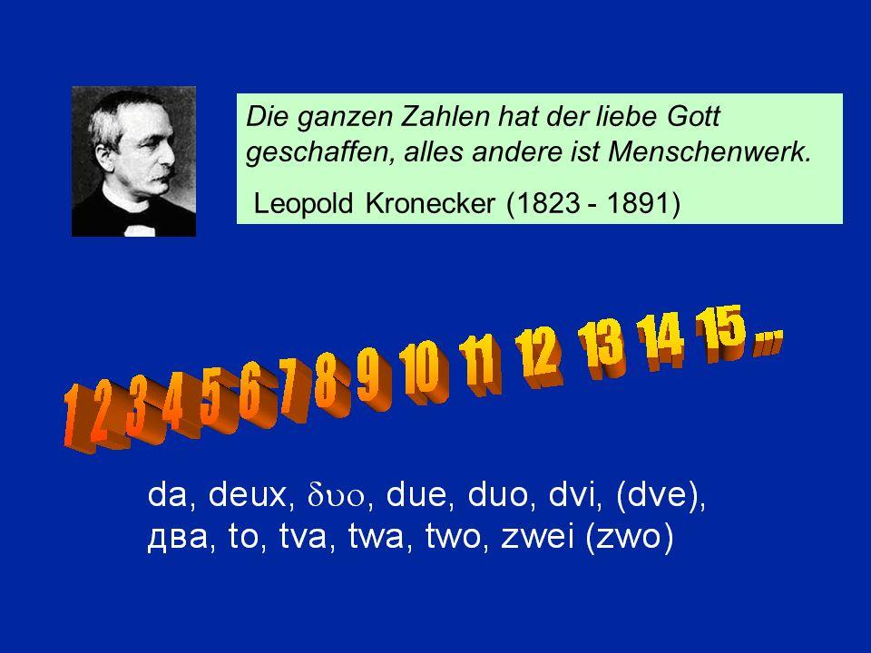 Die ganzen Zahlen hat der liebe Gott geschaffen, alles andere ist Menschenwerk. Leopold Kronecker (1823 - 1891)