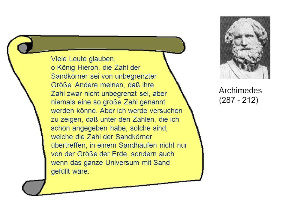 Archimedes (287 - 212) Viele Leute glauben, o König Hieron, die Zahl der Sandkörner sei von unbegrenzter Größe. Andere meinen, daß ihre Zahl zwar nich