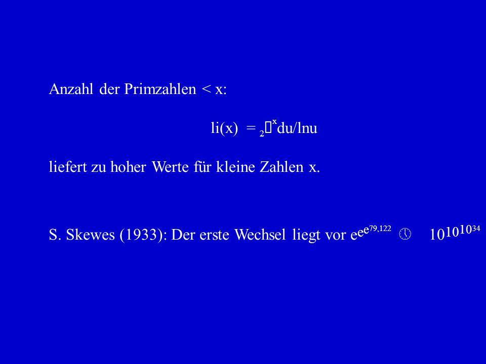 S. Skewes (1933): Der erste Wechsel liegt vor e e e 79,122 » 10 10 10 34 Anzahl der Primzahlen < x: li(x) = 2 ò x du/lnu liefert zu hoher Werte für kl