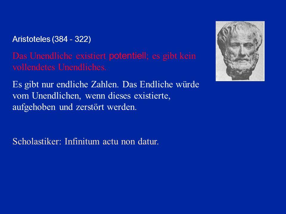 Aristoteles (384 - 322) Das Unendliche existiert potentiell ; es gibt kein vollendetes Unendliches. Es gibt nur endliche Zahlen. Das Endliche würde vo