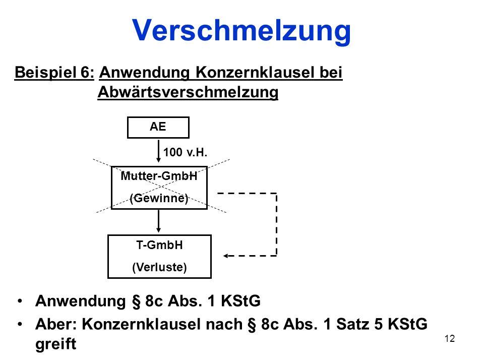 12 Verschmelzung T-GmbH (Verluste) Beispiel 6: Anwendung Konzernklausel bei Abwärtsverschmelzung Mutter-GmbH (Gewinne) AE Anwendung § 8c Abs. 1 KStG A