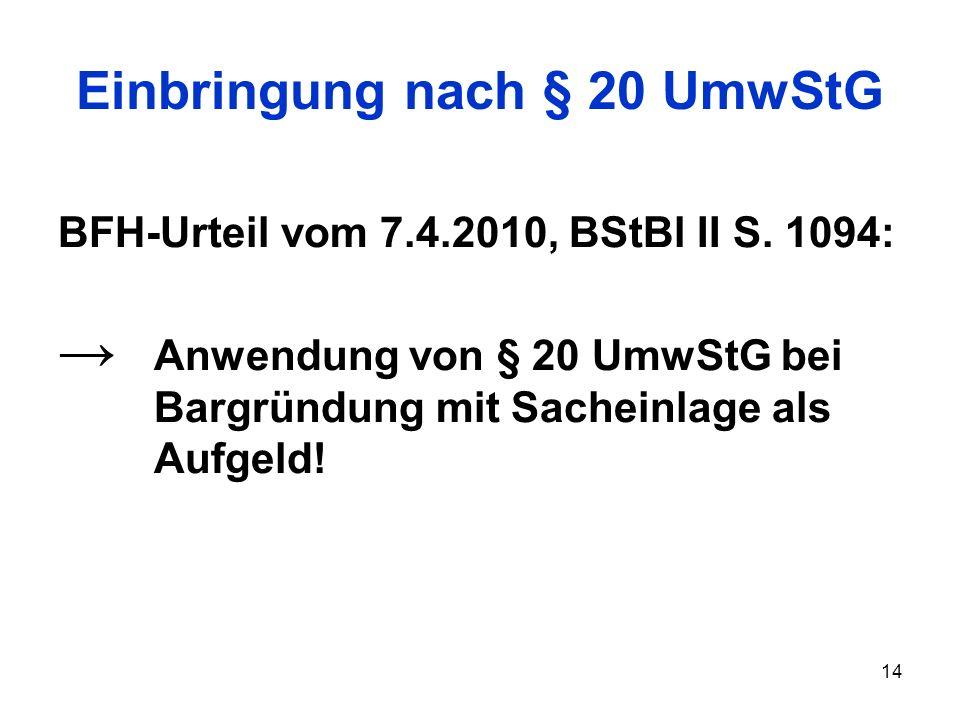 14 Einbringung nach § 20 UmwStG BFH-Urteil vom 7.4.2010, BStBl II S. 1094: Anwendung von § 20 UmwStG bei Bargründung mit Sacheinlage als Aufgeld!