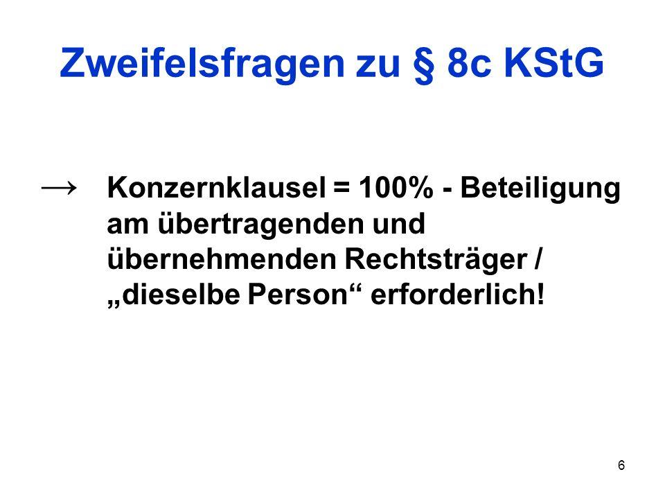 6 Zweifelsfragen zu § 8c KStG Konzernklausel = 100% - Beteiligung am übertragenden und übernehmenden Rechtsträger / dieselbe Person erforderlich!