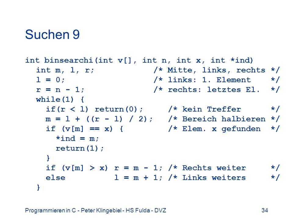 Programmieren in C - Peter Klingebiel - HS Fulda - DVZ34 Suchen 9 int binsearchi(int v[], int n, int x, int *ind) int m, l, r; /* Mitte, links, rechts
