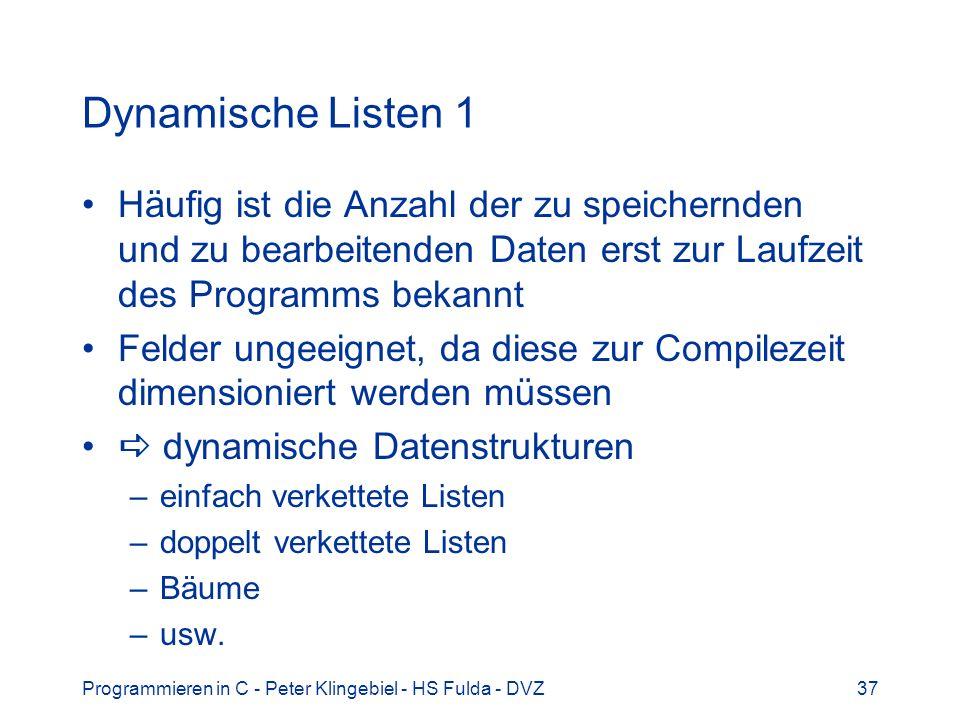 Programmieren in C - Peter Klingebiel - HS Fulda - DVZ37 Dynamische Listen 1 Häufig ist die Anzahl der zu speichernden und zu bearbeitenden Daten erst