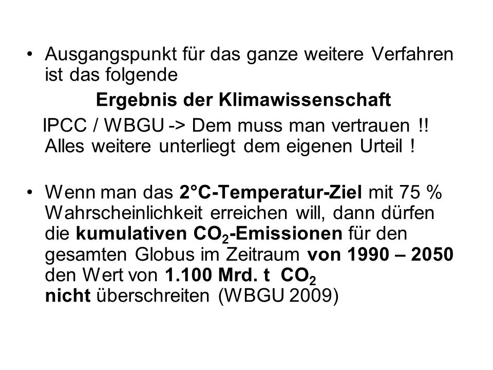 Ausgangspunkt für das ganze weitere Verfahren ist das folgende Ergebnis der Klimawissenschaft IPCC / WBGU -> Dem muss man vertrauen !! Alles weitere u