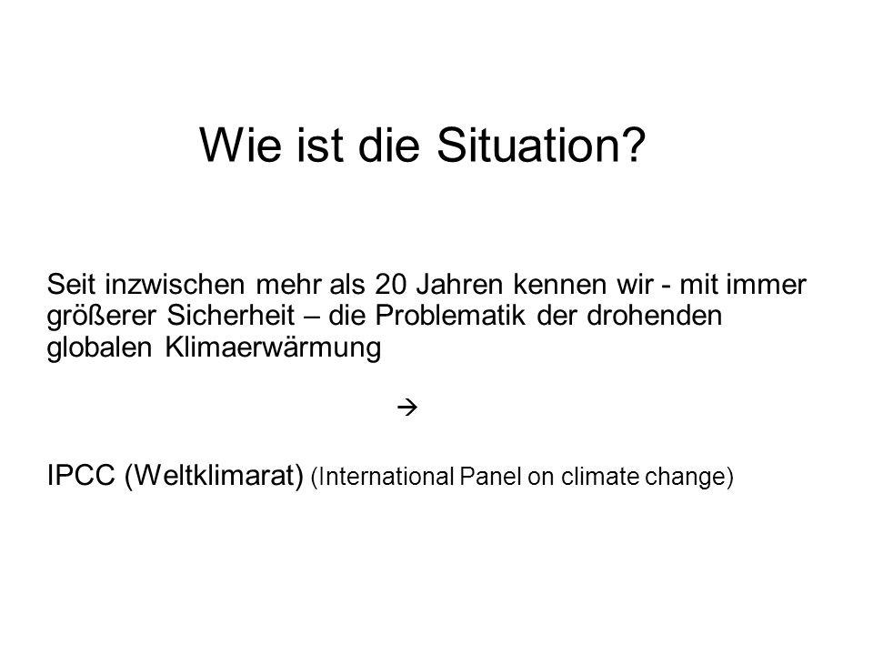 Wie ist die Situation? Seit inzwischen mehr als 20 Jahren kennen wir - mit immer größerer Sicherheit – die Problematik der drohenden globalen Klimaerw