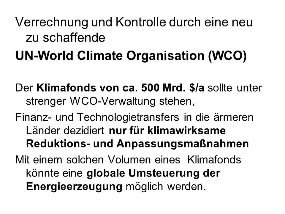 Verrechnung und Kontrolle durch eine neu zu schaffende UN-World Climate Organisation (WCO) Der Klimafonds von ca. 500 Mrd. $/a sollte unter strenger W