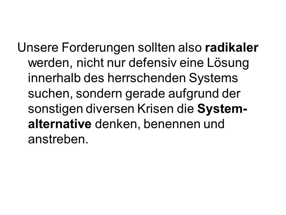 Unsere Forderungen sollten also radikaler werden, nicht nur defensiv eine Lösung innerhalb des herrschenden Systems suchen, sondern gerade aufgrund de