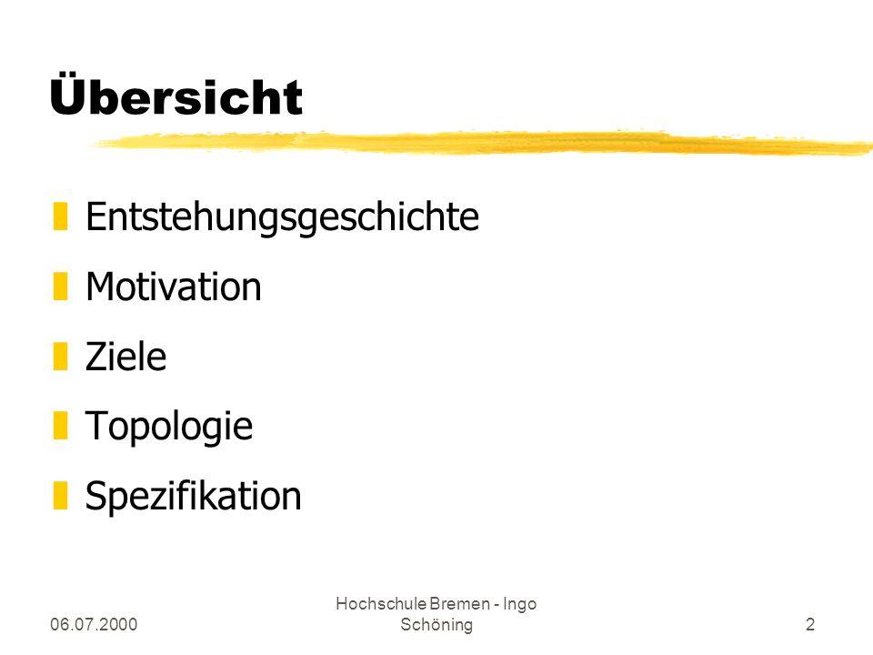06.07.2000 Hochschule Bremen - Ingo Schöning2 Übersicht zEntstehungsgeschichte zMotivation zZiele zTopologie zSpezifikation