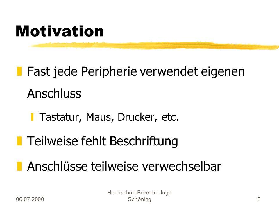 06.07.2000 Hochschule Bremen - Ingo Schöning5 Motivation zFast jede Peripherie verwendet eigenen Anschluss yTastatur, Maus, Drucker, etc. zTeilweise f