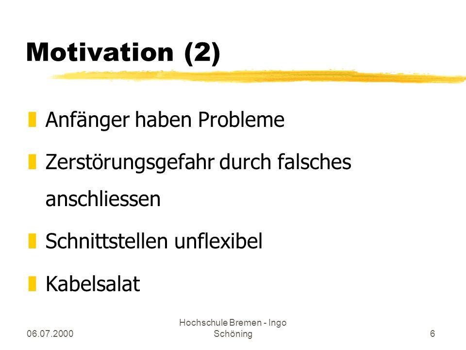 06.07.2000 Hochschule Bremen - Ingo Schöning6 Motivation (2) zAnfänger haben Probleme zZerstörungsgefahr durch falsches anschliessen zSchnittstellen u