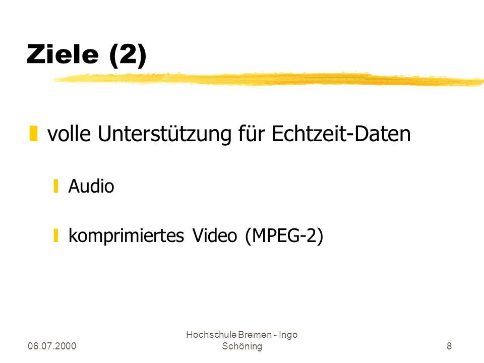 06.07.2000 Hochschule Bremen - Ingo Schöning8 Ziele (2) zvolle Unterstützung für Echtzeit-Daten yAudio ykomprimiertes Video (MPEG-2)