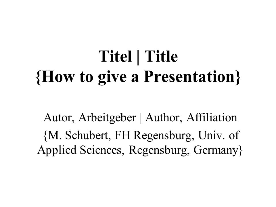 Titel | Title {How to give a Presentation} Autor, Arbeitgeber | Author, Affiliation {M.