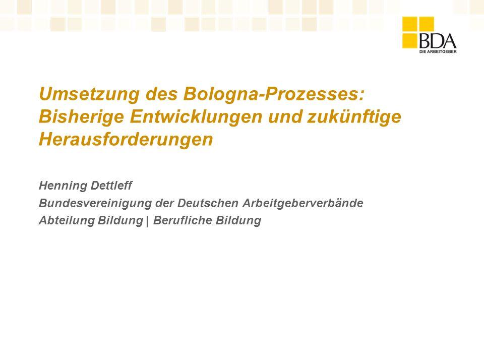 Umsetzung des Bologna-Prozesses: Bisherige Entwicklungen und zukünftige Herausforderungen Henning Dettleff Bundesvereinigung der Deutschen Arbeitgeber