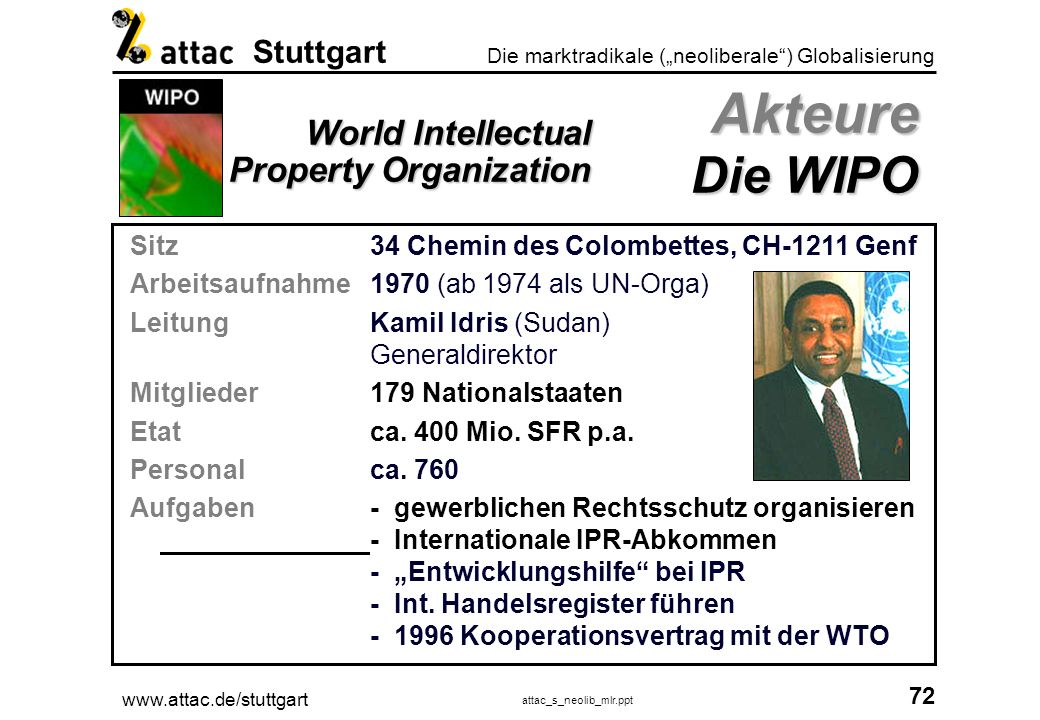 www.attac.de/stuttgart attac_s_neolib_mlr.ppt 73 Die marktradikale (neoliberale) Globalisierung Stuttgart * Quelle: www.wto.org, 07.11.02 Sitzrue de Lausanne 154, CH-1211 Genf 21 Arbeitsaufnahme01.01.1995 LeitungSupachai Panitchpakdi Generaldirektor 01.09.2002 - 31.08.2005 Mitglieder145 Nationalstaaten Etatca.