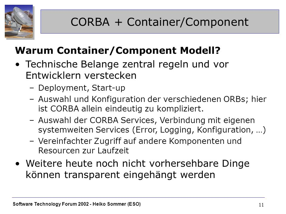 Software Technology Forum 2002 - Heiko Sommer (ESO) 11 CORBA + Container/Component Warum Container/Component Modell.