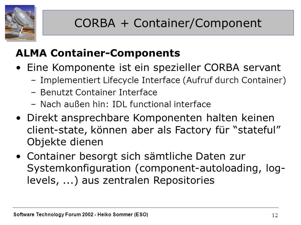 Software Technology Forum 2002 - Heiko Sommer (ESO) 12 CORBA + Container/Component ALMA Container-Components Eine Komponente ist ein spezieller CORBA